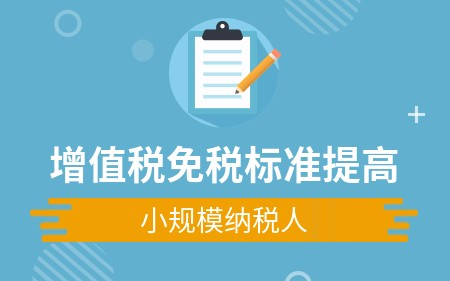 小规模纳税人增值税免税标准提高