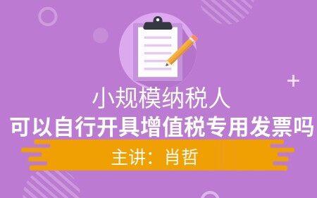 【直播限免】小規模納稅人可以自行開具增值稅專用發票嗎