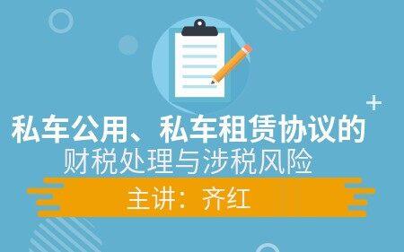私车公用、私车租赁协议的财税处理与涉税风险