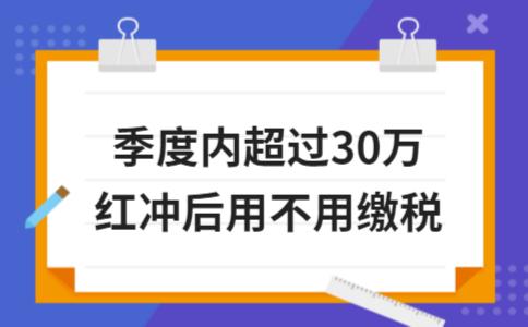 季度内超过30万红冲后用不用缴税