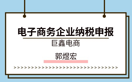 电子商务企业纳税申报(巨鑫电商)