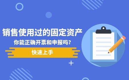销售自己使用过的固定资产你能正确开票和申报吗?