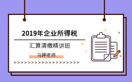 2019年企业所得税汇算清缴精讲班
