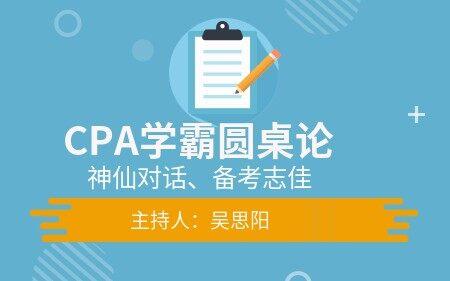 CPA学霸圆桌论——神仙对话、备考志佳