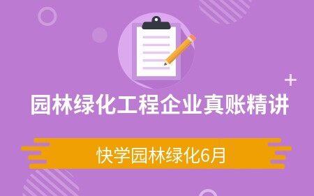 园林绿化工程企业真账精讲(快学园林绿化6月)