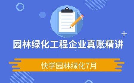 园林绿化工程企业真账精讲(快学园林绿化7月)
