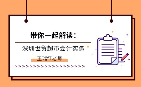 [直播]帶你一起解讀:深圳世貿超市會計實務