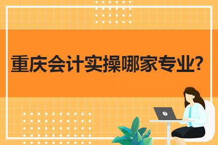 重庆会计实操哪家专业?