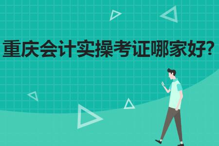重庆会计实操考证哪家好?