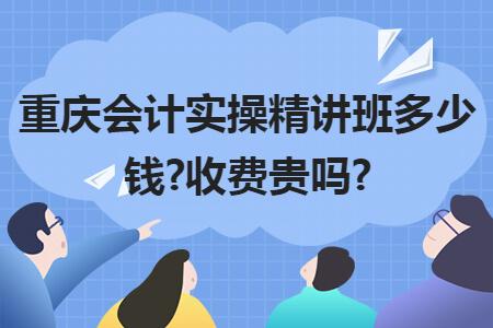 重庆会计实操精讲班多少钱?收费贵吗?