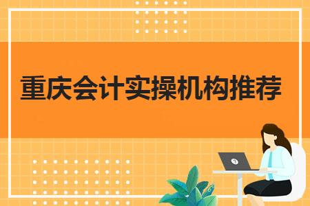 重庆会计实操机构推荐