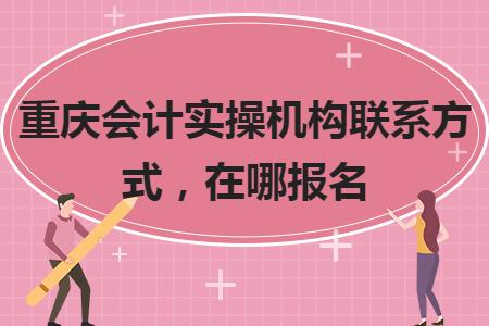 重庆会计实操机构联系方式,在哪报名