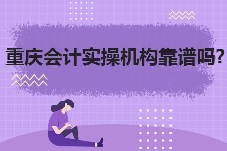 重庆会计实操机构靠谱吗?