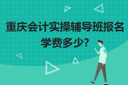 重庆会计实操辅导班报名学费多少?
