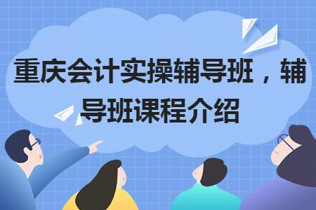 重庆会计实操辅导班,辅导班课程介绍