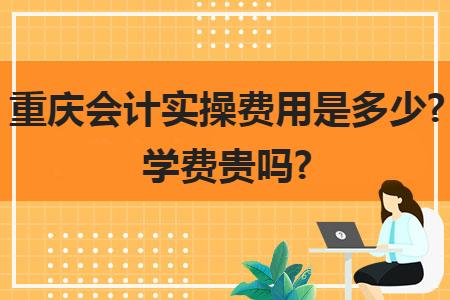 重庆会计实操费用是多少?学费贵吗?