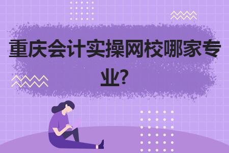 重慶會計實操網校哪家專業?