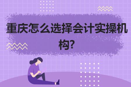 重慶怎么選擇會計實操機構?