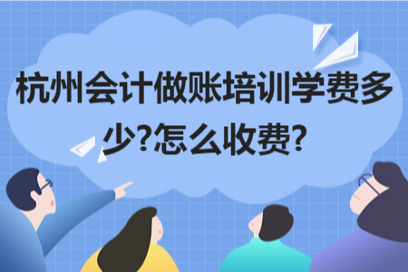 杭州会计做账培训学费多少?怎么收费?