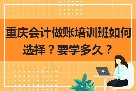 重慶會計做賬培訓班如何選擇?要學多久?