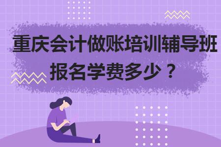 重庆会计做账培训辅导班报名学费多少?