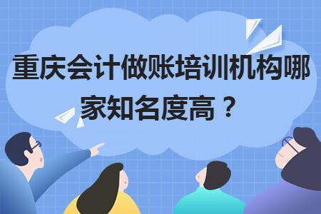 重慶會計做賬培訓機構哪家知名度高?