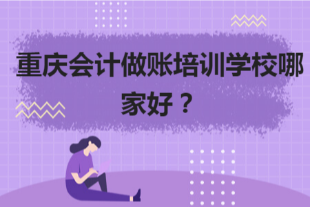 重慶會計做賬培訓學校哪家好?