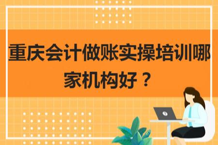 重慶會計做賬實操培訓哪家機構好?