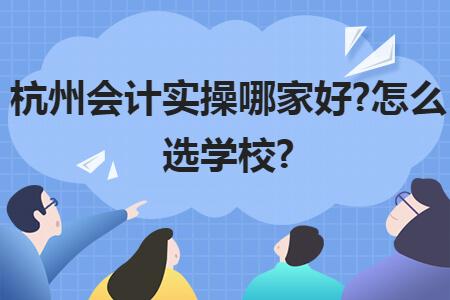 杭州会计实操班哪家好?怎么选学校?