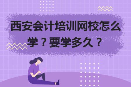西安会计培训网校怎么学?要学多久?