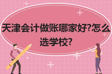 天津会计做账哪家好?怎么选学校?