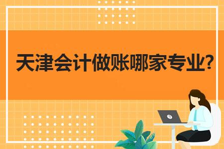 天津会计做账哪家专业?