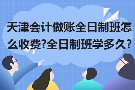 天津会计做账全日制班怎么收费?全日制班学多久?