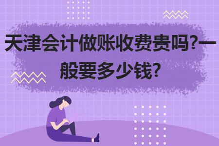 天津会计做账收费贵吗?一般要多少钱?