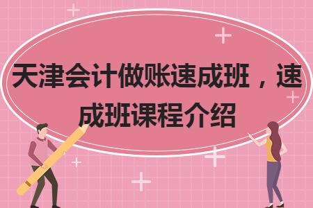 天津会计做账速成班,速成班课程介绍
