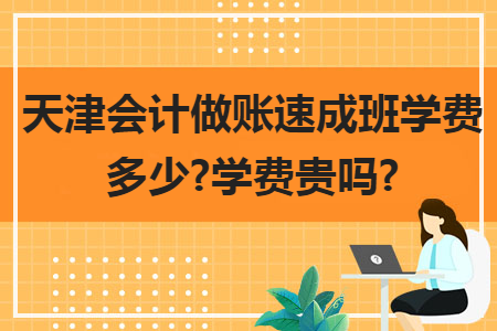天津会计做账速成班学费多少?学费贵吗?