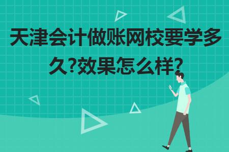 天津會計做賬網校要學多久?效果怎么樣?