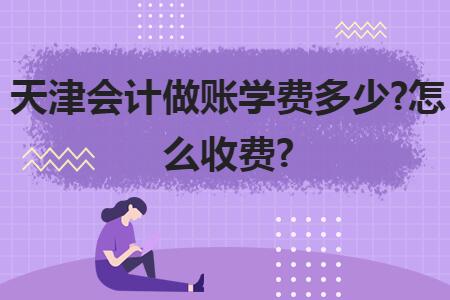 天津会计做账学费多少?怎么收费?