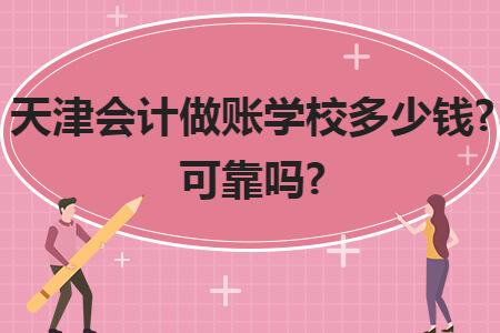 天津会计做账学校多少钱?可靠吗?