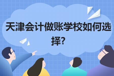 天津会计做账学校如何选择?