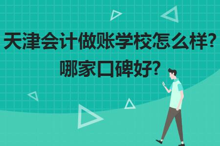 天津会计做账学校怎么样?哪家口碑好?