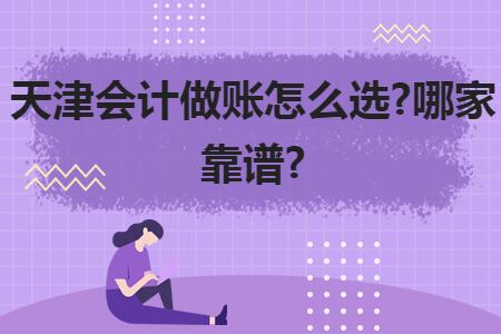 天津会计做账怎么选?哪家靠谱?
