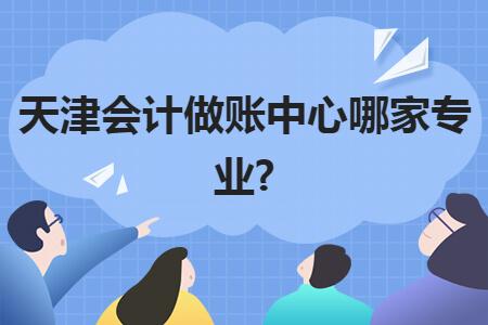 天津會計做賬中心哪家專業?