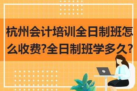 杭州會計培訓全日制班怎么收費?全日制班學多久?
