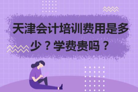天津會計培訓費用是多少?學費貴嗎?
