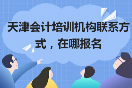 天津会计培训机构联系方式,在哪报名