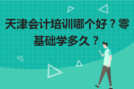 天津会计培训哪个好?零基础学多久?