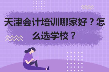 天津会计培训哪家好?怎么选学校?
