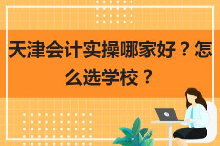 天津会计实操哪家好?怎么选学校?