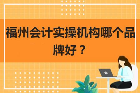 福州会计实操机构哪个品牌好?
